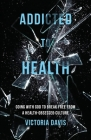 Addicted to Health: Going with God to Break Free from a Health-Obsessed Culture Cover Image