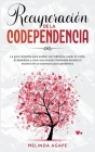 Recuperación de la codependencia: La guía completa para acabar con los celos, matar el miedo al abandono y crear una relación iluminada durante el enc Cover Image