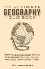 The Ultimate Geography Quiz Book: Test Your Knowledge Of The World With 720 Challenging Multiple Choice Questions! A Great Gift For Kids And Adults. Cover Image