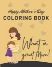 Happy Mothers Day Coloring Book - What a Great Mom!: I Love You Mom Coloring Book for Kids, Happy Mothers Day Coloring Book for Kids Ages 4-8 Cover Image