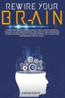Rewire your brain: How to Use Neuroscience for Eliminate Negative Thought, Overthinking, Overcome Anxiety and Depression, Phobias. Manage Cover Image