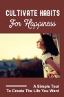 Cultivate Habits For Happiness: A Simple Tool To Create The Life You Want: Guides You To Owning Your Happiness Cover Image
