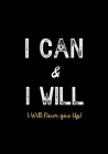 I Can & I Will - I Will Never Give Up!: Inspirational Journal - Notebook to Write In for Men - Women - Lined Paper - Motivational Quotes Journal Cover Image