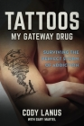Tattoos: My Gateway Drug / Surviving The Perfect Storm Of Addiction Cover Image