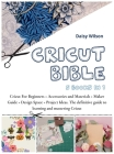 Cricut Bible: 5 Books in 1: Cricut For Beginners + Accessories and Materials + Maker Guide + Design Space + Project Ideas. The defin Cover Image