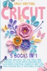 Cricut: 5 Books in 1: Master Skillfully All Tools and Features of Your Cricut Machine with Illustrated Practical Examples and Cover Image