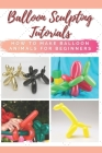 Balloon Sculpting Tutorials: How to Make Balloon Animals for Beginners Cover Image
