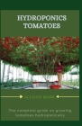 Hydroponics Tomatoes: The complete guide to grow tomatoes hydroponically Cover Image