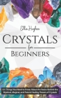 Crystals for Beginners: 101 Things You Need to Know About the Basics Behind the Mystical, Magical, and Potent Healing Powers of Crystals Cover Image