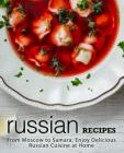 Russian Recipes: From Moscow to Samara; Enjoy Delicious Russian Cuisine at Home (2nd Edition) Cover Image