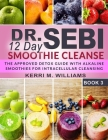 Dr. Sebi 12 Day Smoothie Cleanse: The Approved Detox Guide with Alkaline Smoothie Recipes for Liver Detox, Intra-cellular & Organ Cleansing Rebuild & Cover Image