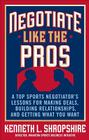 Negotiate Like the Pros: A Top Sports Negotiator's Lessons for Making Deals, Building Relationships, and Getting What You Want Cover Image