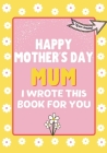 Happy Mother's Day Mum - I Wrote This Book For You: The Mother's Day Gift Book Created For Kids Cover Image