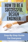 How To Be A Successful Design Engineer: Step-By-Step Guide For Everyone: Design Consideration For Manufacturing Cover Image