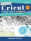 Cricut Design Space for Beginners: The Ultimate Step-By-Step Guide to Cricut Design Space with Illustrations + Tips and Tricks + 11 Original DIY Proje Cover Image