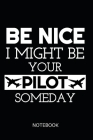 Be Nice I Might Be Your Pilot Someday Notebook: ournal: Booklet: Diary for Pilots, Flight School Students and Aviation Enthusiasts, Funny Soft Cover-D Cover Image