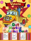 Vehicle Dot Marker Coloring Book: Trucks, Cars and Vehicles Dot Markers Activity Book Cover Image