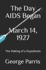 The Day AIDS Began March 14, 1927: The Making of a Hypothesis Cover Image