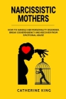 Narcissistic Mother: How to Handle her Personality Disorder, Break Codependency and Recover from Emotional Abuse Cover Image