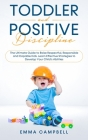 Toddler and Positive Discipline: The Ultimate Guide to Raise Respectful, Responsible and Capable Kids. Learn Effective Strategies to Develop Your Chil Cover Image