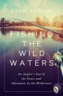 Fishing the Wild Waters: An Angler's Search for Peace and Adventure in the Wilderness Cover Image