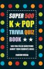 Super 500 K-Pop Trivia Quiz Book - 500 Fun-Filled Trivia Questions about Your Favorite Idols Cover Image