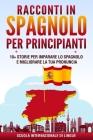 Racconti in Spagnolo per Principianti: 10+ Storie per Imparare lo Spagnolo e Migliorare la tua Pronuncia Cover Image