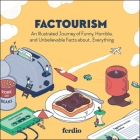 Factourism: An Illustrated Journey of Funny, Horrible, and Unbelievable Facts about…Everything Cover Image