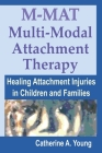 M-MAT Multi-Modal Attachment Therapy: Healing Attachment Injuries in Children and Families Cover Image