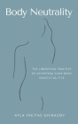 Body Neutrality: The Liberating Practice of Accepting Your Body Exactly as It Is Cover Image