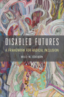 Disabled Futures: A Framework for Radical Inclusion (D/C: Dis/color) Cover Image