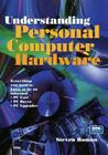 Understanding Personal Computer Hardware: Everything You Need to Know to Be an Informed - PC User - PC Buyer - PC Upgrader Cover Image