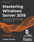 Mastering Windows Server 2019 - Third Edition: The complete guide for system administrators to install, manage, and deploy new capabilities with Windo Cover Image