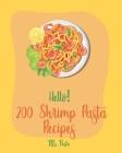 Hello! 200 Shrimp Pasta Recipes: Best Shrimp Pasta Cookbook Ever For Beginners [Book 1] Cover Image