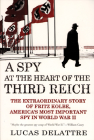 A Spy at the Heart of the Third Reich: The Extraordinary Story of Fritz Kolbe, America's Most Important Spy in World War II Cover Image