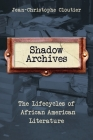 Shadow Archives: The Lifecycles of African American Literature Cover Image