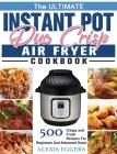 The Ultimate Instant Pot Duo Crisp Air Fryer Cookbook: 500 Crispy and Fresh Recipes For Beginners And Advanced Users Cover Image