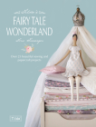 Tilda's Fairytale Wonderland: Over 25 Beautiful Sewing and Papercraft Projects Cover Image