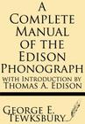 A Complete Manual of the Edison Phonograph with Introduction by Thomas A. Edison Cover Image