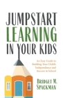Jumpstart Learning in Your Kids: An Easy Guide to Building Your Child's Independence and Success in School Cover Image