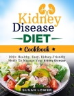 Kidney Disease Diet Cookbook: Manage Your Diagnosis and Learn How to Fight Kidney Disease and Avoid Dialysis with 200+ Healthy, Easy, and Delicious Cover Image