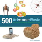 Art Without Waste: 500 Upcycled & Earth-Friendly Designs Cover Image