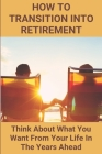 How To Transition Into Retirement: Think About What You Want From Your Life In The Years Ahead: Retired Life Cover Image