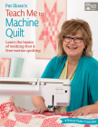Pat Sloan's Teach Me to Machine Quilt: Learn the Basics of Walking Foot and Free-Motion Quilting Cover Image