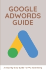 Google AdWords Guide: A Step-By-Step Guide To PPC Advertising: Ppc Advertising Cover Image