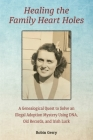 Healing the Family Heart Holes: A Genealogical Quest to Solve an Illegal Adoption Mystery Using DNA, Old Records, and Irish Luck Cover Image