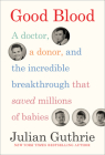 Good Blood: A Doctor, a Donor, and the Incredible Breakthrough that Saved Millions of Babies Cover Image