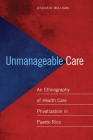 Unmanageable Care: An Ethnography of Health Care Privatization in Puerto Rico Cover Image