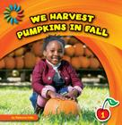 We Harvest Pumpkins in Fall (21st Century Basic Skills Library: Let's Look at Fall) Cover Image