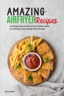 Amazing Air Fryer Recipes: Amazing Recipe Book for Cook Healthy Meals by Following Super-Simple Tasty Recipes! Cover Image